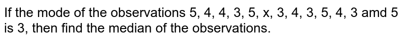 If the mode of the observations 5, 4, 4, 3, 5, x, 3, 4, 3, 5, 4, 3 amd 5 is 3, then find the median of the observations.