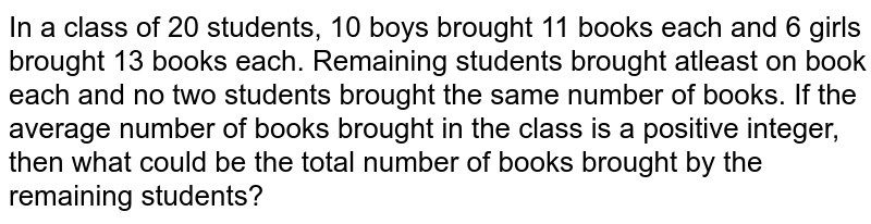 In a class of 20 students, 10 boys brought 11 books each and 6 girls brought 13 books each. Remaining students brought atleast on book each and no two students brought the same number of books. If the average number of books brought in the class is a positive integer, then what could be the total number of books brought by the remaining students?