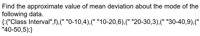 """Find the approximate value of mean deviation about the mode of the following data. <br> `{:(""""Class Interval"""",f),(""""  """"0-10,4),("""" """"10-20,6),("""" """"20-30,3),("""" """"30-40,9),("""" """"40-50,5):}`"""