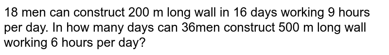 18 men can construct 200 m long wall in 16 days working 9 hours per day. In how many days can 36men construct 500 m long wall working 6 hours per day?