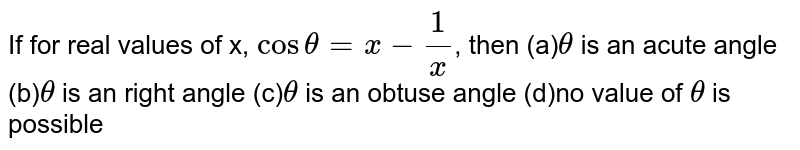 If for real values of x, `costheta=x-1/x`, then (a)`theta` is an acute angle (b)`theta` is an right angle (c)`theta` is an obtuse angle (d)no value of  `theta` is possible
