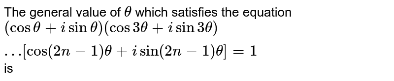 The general value of `theta` which satisfies the equation `(cos theta + isin theta) (cos 3theta+ isin3theta)…[cos(2n-1)theta+isin(2n-1)theta]=1` is
