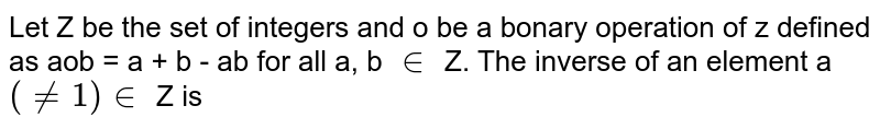 Let Z be the set of integers and o be a bonary operation of z defined as aob = a + b - ab for all a, b `in` Z. The inverse of an element a `(ne 1 ) in` Z is