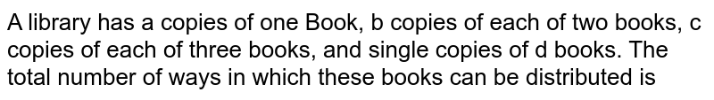 A library has a copies of one Book, b copies of each of two books, c copies of each of three books, and single copies of d books. The total number of ways in which these books can be distributed is