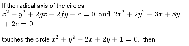 If the radical axis of the circles <br> `x^(2)+y^(2)+2gx + 2fy + c = 0 and 2x^(2) + 2y^(2) + 3x + 8y + 2c =0` <br> touches the circle `x^(2)+ y^(2)+2x+2y + 1 = 0,` then