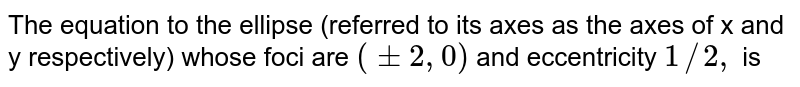The equation to the ellipse (referred to its axes as the axes of x and y respectively) whose foci are `(pm 2, 0)` and eccentricity `1//2,` is