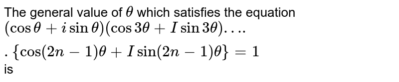 The general value of `theta` which satisfies the equation `(cos theta + i sin theta) (cos 3 theta + I sin 3 theta) ….. {cos(2n - 1) theta + I sin (2n - 1) theta} = 1` is