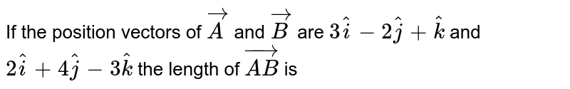 If the position vectors of `vec(A)` and `vec(B)` are `3hat(i) - 2hat(j) + hat(k)` and `2hat(i) + 4hat(j) - 3hat(k)` the length of `vec(AB)` is