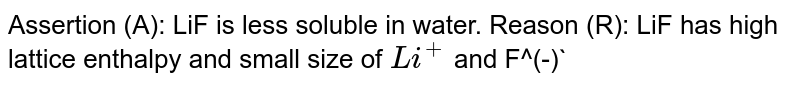 Assertion (A): LiF is less soluble in water. Reason (R): LiF has high lattice enthalpy and small size of `Li^(+)` and F^(-)`