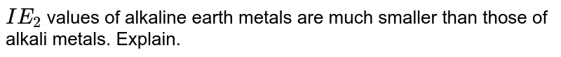 `IE_(1)` of alkaline earth metals are higher than that of alkali metals, but `IE_(2)` of alkaline metals are smaller than that of alkali metals. Give reason.