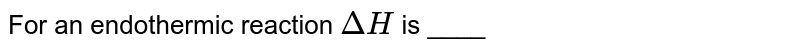 For an endothermic reaction `DeltaH` is ____