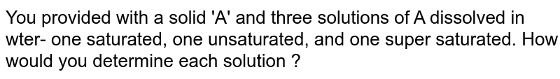 You provided with a solid 'A' and three solutions of A dissolved in wter- one saturated, one unsaturated, and one super saturated. How would you determine each solution ?