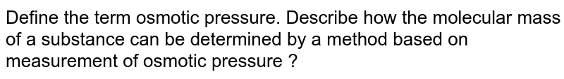 Define the term osmotic pressure. Describe how the molecular mass of a substance can be determined by a method based on measurement of osmotic pressure ?