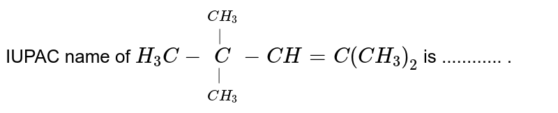 IUPAC name of `H_(3)C-overset(CH_(3))overset(|)underset(CH_(3))underset(|)C-CH=C(CH_(3))_(2)` is ............ .