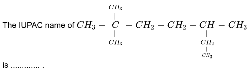The IUPAC name of `CH_(3)-underset(CH_(3))underset( )overset(CH_(3))overset( )C-CH_(2)-CH_(2)-underset(underset(CH_(3))underset( )(CH_(2)))underset( )(CH)-CH_(3)` is ............. .