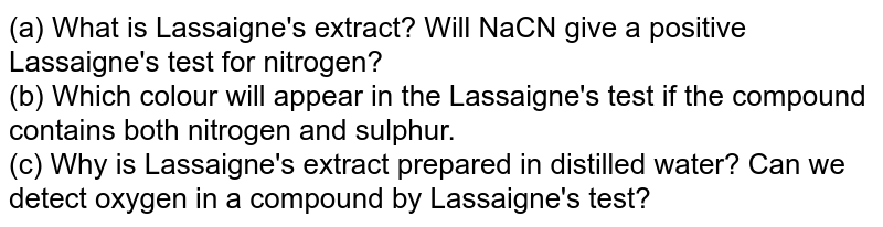 (a) What is Lassaigne's extract? Will NaCN give a positive Lassaigne's test for nitrogen? <br> (b) Which colour will appear in the Lassaigne's test if the compound contains both nitrogen and sulphur. <br> (c) Why is Lassaigne's extract prepared in distilled water? Can we detect oxygen in a compound by Lassaigne's test?