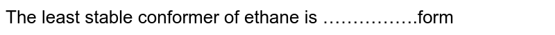 The least stable conformer of ethane is …………….form