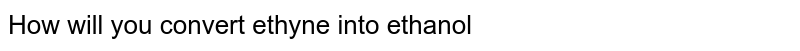 How will you convert ethyne into ethanol