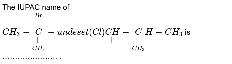 The IUPAC name of `CH_3 - underset(CH_3)underset(|)overset(Br)overset(|)C-undeset(Cl)underset(|)(CH) - underset(CH_3)underset(|)CH-CH_3` is …………………. .