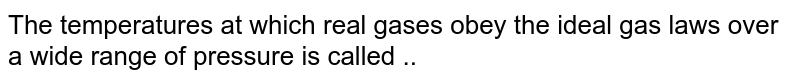 The temperatures at which real gases obey the ideal gas laws over a wide range of pressure is called ..