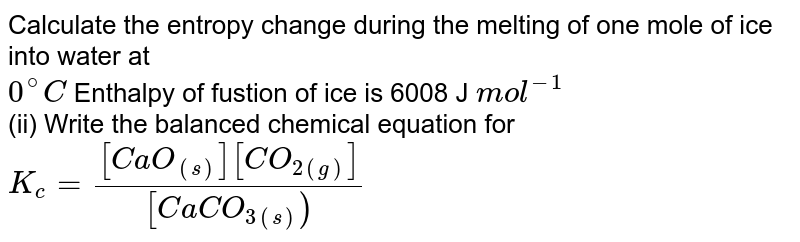 Calculate the entropy change during the melting of one mole of ice into water at  <br> `0^@C` Enthalpy of fustion of ice is 6008 J `mol^(-1)` <br> (ii) Write the balanced chemical equation for `K_(c) = ([CaO_((s))][CO_(2(g))])/([CaCO_(3(s)))`