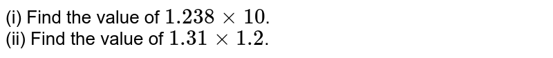 (i) Find the value of `1.238 xx 10`. <br> (ii) Find the value of `1.31 xx 1.2`.