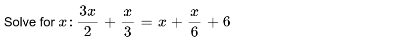 Solve for `x: (3x)/(2)+(x)/(3)=x+(x)/(6)+6`