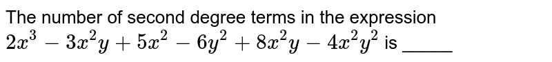 The number of second degree terms in the expression `2x^(3)-3x^(2)y+5x^(2)-6xy^(2)+8x^(2)y-4x^(2)y^(2)` is  _____