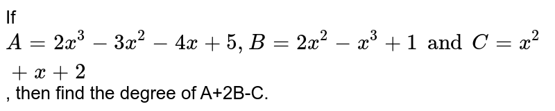 If `A=2x^(3)-3x^(2)-4x+5, B=2x^(2)-x^(3)+1 and C=x^(2)+x+2`, then find the degree of A+2AB+C.