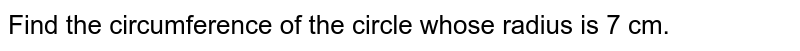 Find the circumference of the circle whose radius is 7 cm.