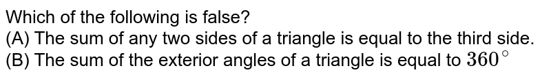Which of the following is false? <br> (A) The sum of any two sides of a triangle is equal to the third side. <br> (B) The sum of the exterior angles of a triangle is equal to `360^(@)`