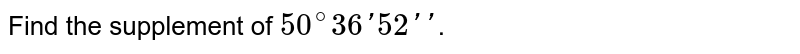 Find the supplement of `50^(@)36'52''`.