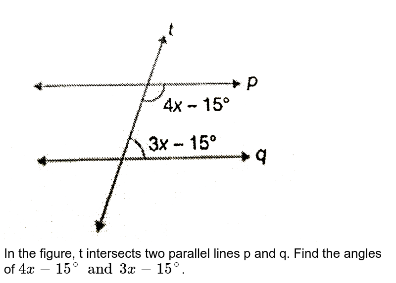 """<img src=""""https://d10lpgp6xz60nq.cloudfront.net/physics_images/PS_MATH_VI_C08_E02_003_Q01.png"""" width=""""80%""""> <br> In the figure, t intersects two parallel lines p and q. Find the angles of `4x-15^(@) and 3x-15^(@)`."""
