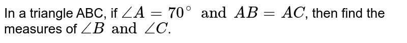 In a triangle ABC, if `angleA=70^(@) and AB=AC`, then find the measures of `angleB and angleC`.