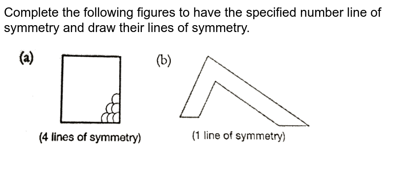 """Complete the following  figures to have the specified number line of symmetry and draw their lines of symmetry. <br> <img src=""""https://d10lpgp6xz60nq.cloudfront.net/physics_images/PS_MATH_VI_C08_E04_011_Q01.png"""" width=""""80%"""">"""