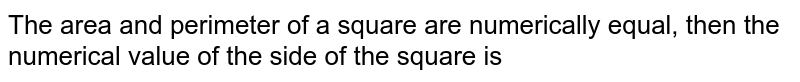 The area and perimeter of a square are numerically equal, then the numerical value of the side of the square is