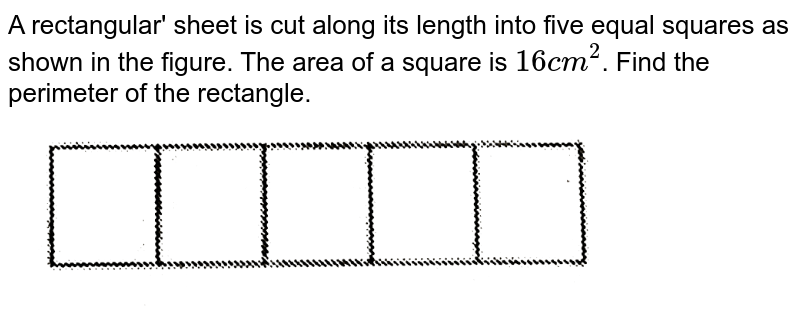 """A rectangular' sheet is cut along its length into five equal squares as shown in the figure. The area of a square is `16 cm^2`. Find the perimeter of the rectangle. <br>  <img src=""""https://d10lpgp6xz60nq.cloudfront.net/physics_images/PS_MATH_VI_C09_E02_003_Q01.png"""" width=""""80%"""">"""