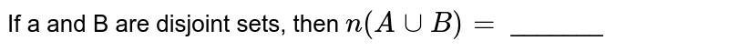 If a and B are disjoint sets, then `n(A uu B)=` _______