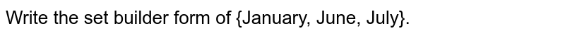 Write the set builder form of {January, June, July}.