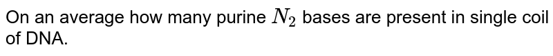 On an  average  how many purine `N_(2)`  bases  are present  in  single  coil of DNA.