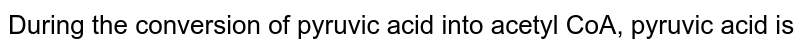 During the conversion of pyruvic acid into acetyl CoA, pyruvic acid is