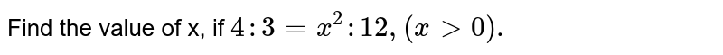 Find the value of x, if `4:3 = x^(2):12, (x gt 0).`