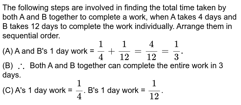 The following steps are involved in finding the total time taken by both A and B together to complete a work, when A takes 4 days and B takes 12 days to complete the work individually. Arrange them in sequential order.  <br> (A)  A and B's 1 day work = `(1)/(4) + (1)/(12) = (4)/(12) = (1)/(3).` <br> (B) `therefore ` Both A and B together can complete the entire work in 3 days. <br> A's 1 day work = `(1)/(4)`. B's 1 day work = `(1)/(12)`.