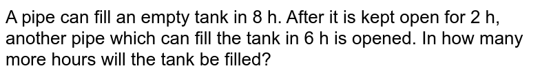 A pipe can fill an empty tank in 8 h. After it is kept open for 2 h, another pipe which can fill the tank in 6 h is opened. In how many more hours will the tank be filled?