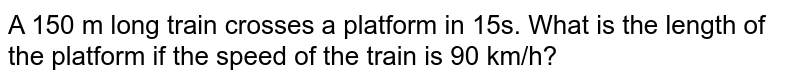 A 150 m long train crosses a platform in 15s. What is the length of the platform if the speed of the train is 90 km/h?