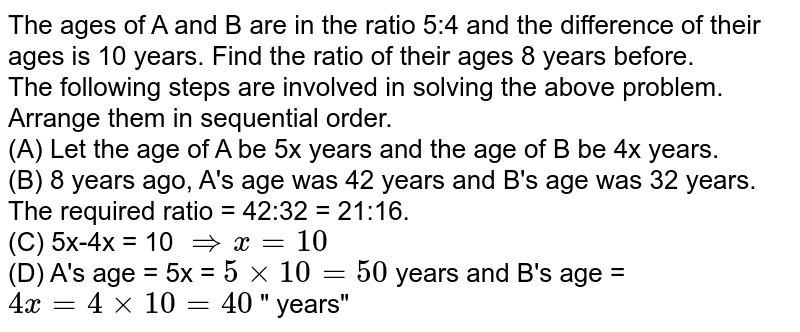 """The ages of A and B are in the ratio 5:4 and the difference of their ages is 10 years. Find the ratio of their ages 8 years before.  <br> The following steps are involved in solving the above problem. Arrange them in sequential order.  <br> (A) Let the age of A be 5x years and the age of B be 4x years.  <br> (B) 8 years ago, A's age was 42 years and B's age was 32 years. The required ratio = 42:32 = 21:16.  <br> (C) 5x-4x = 10 `rArr x = 10` <br> (D) A's age = 5x = `5 xx 10 = 50` years and B's age = `4x = 4 xx 10 = 40 ` """" years"""""""