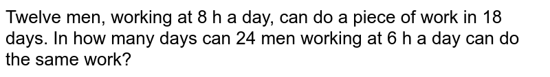 Twelve men, working at 8 h a day, can do a piece of work in 18 days. In how many days can 24 men working at 6 h a day can do the same work?