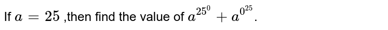 If `a=25` ,then find the value of `a^(25^(0))+a^(0^(25))`.