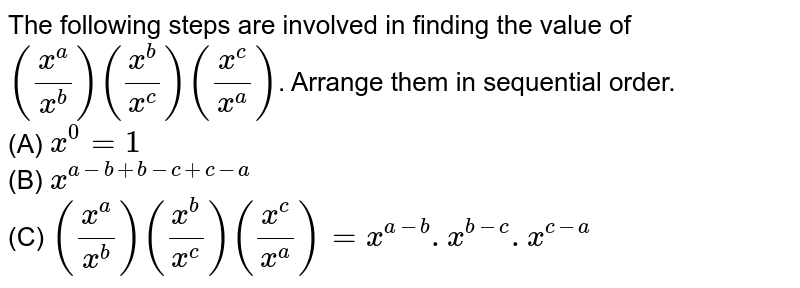 The following steps are involved in finding the value of `((x^a)/(x^b))((x^b)/(x^c))((x^c)/(x^a))`. Arrange them in sequential order. <br> (A) `x^0=1` <br>  (B) `x^(a-b+b-c+c-a)` <br> (C) `((x^a)/(x^b))((x^b)/(x^c))((x^c)/(x^a))=x^(a-b).x^(b-c).x^(c-a)`