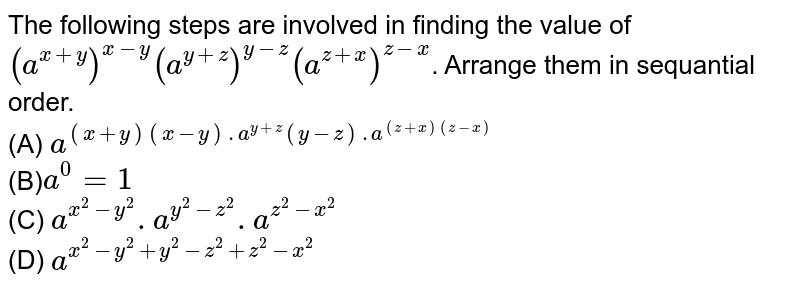 The following steps are involved in finding the value of `(a^(x+y))^(x-y)(a^(y+z))^(y-z)(a^(z+x))^(z-x)`. Arrange them in sequantial order. <br> (A) `a^((x+y)(x-y).a^(y+z)(y-z).a^((z+x)(z-x))` <br> (B)`a^0=1` <br> (C) `a^(x^2-y^2).a^(y^2-z^2).a^(z^2-x^2)` <br> (D) `a^(x^2-y^2+y^2-z^2+z^2-x^2)`